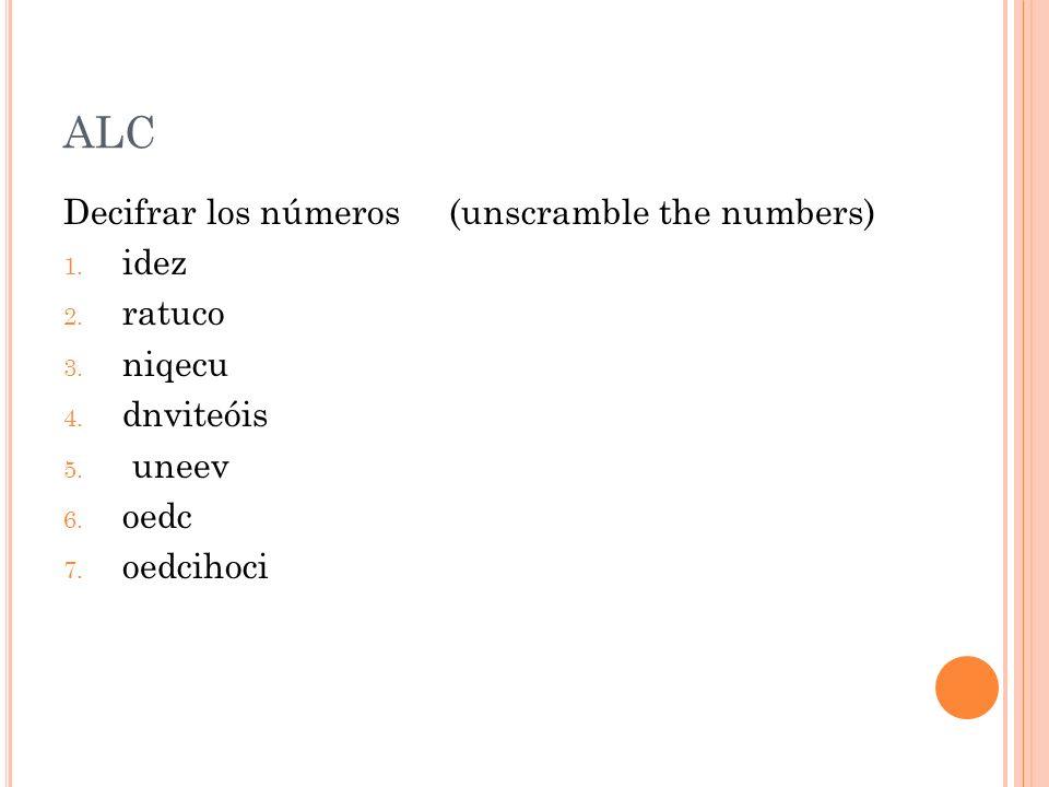 ALC Decifrar los números (unscramble the numbers) 1. idez 2. ratuco 3. niqecu 4. dnviteóis 5. uneev 6. oedc 7. oedcihoci