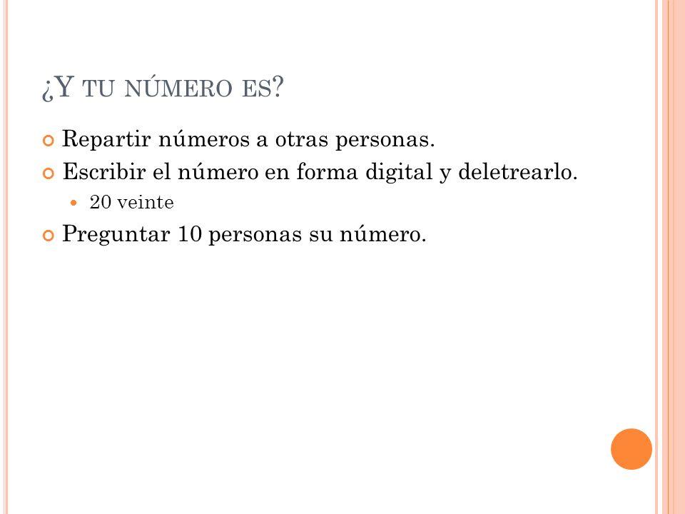 ¿Y TU NÚMERO ES ? Repartir números a otras personas. Escribir el número en forma digital y deletrearlo. 20 veinte Preguntar 10 personas su número.