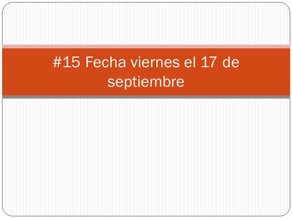 #15 Fecha viernes el 17 de septiembre