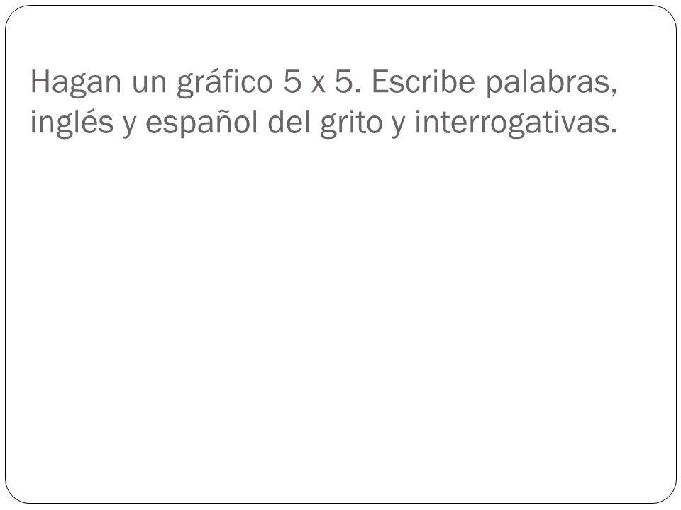 Hagan un gráfico 5 x 5. Escribe palabras, inglés y español del grito y interrogativas.