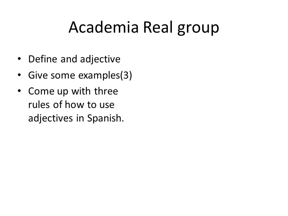 Academia Real group Define and adjective Give some examples(3) Come up with three rules of how to use adjectives in Spanish.