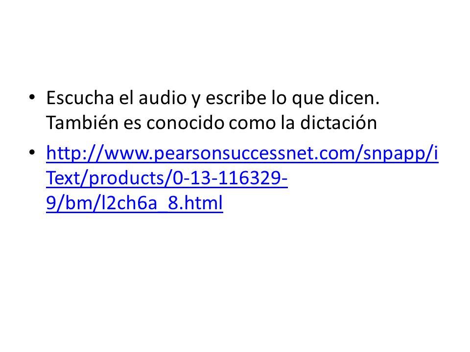 Escucha el audio y escribe lo que dicen. También es conocido como la dictación http://www.pearsonsuccessnet.com/snpapp/i Text/products/0-13-116329- 9/