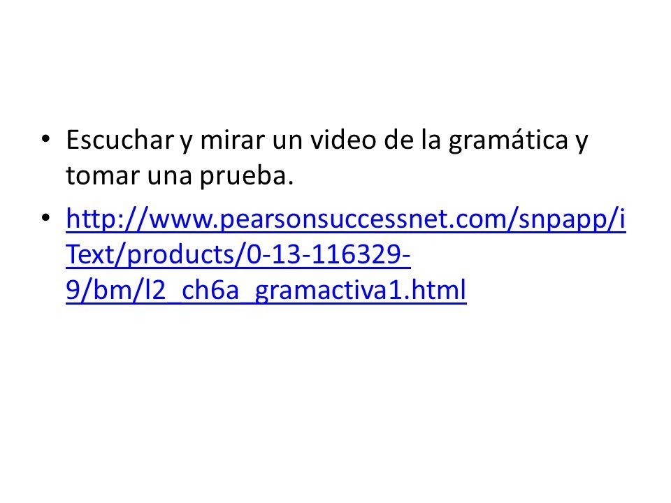 Escuchar y mirar un video de la gramática y tomar una prueba. http://www.pearsonsuccessnet.com/snpapp/i Text/products/0-13-116329- 9/bm/l2_ch6a_gramac