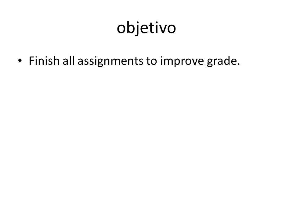 objetivo Finish all assignments to improve grade.