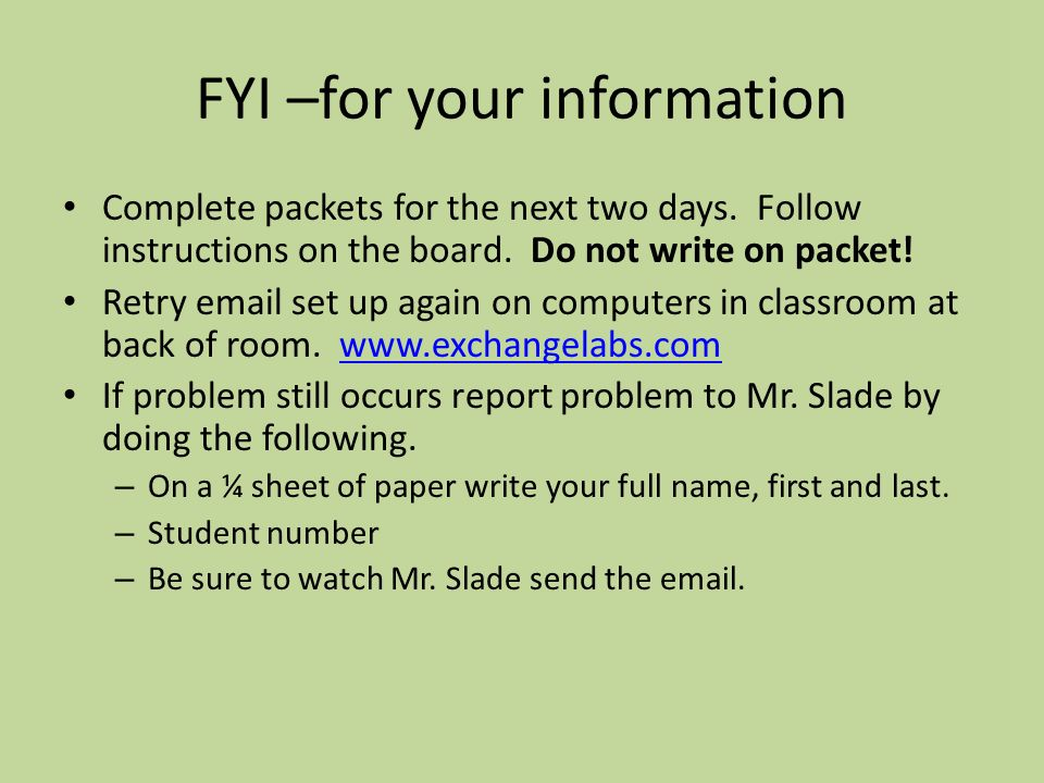 FYI –for your information Complete packets for the next two days. Follow instructions on the board. Do not write on packet! Retry email set up again o