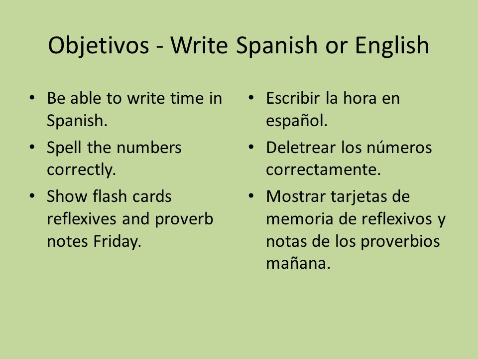 Objetivos - Write Spanish or English Be able to write time in Spanish. Spell the numbers correctly. Show flash cards reflexives and proverb notes Frid