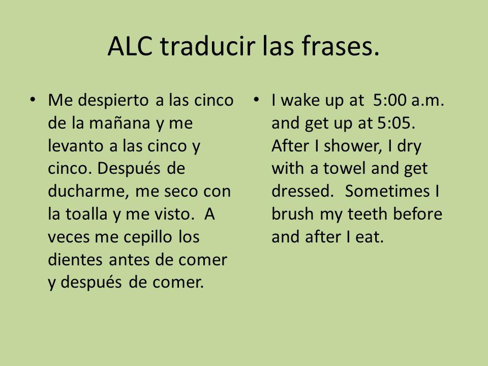ALC traducir las frases. Me despierto a las cinco de la mañana y me levanto a las cinco y cinco. Después de ducharme, me seco con la toalla y me visto