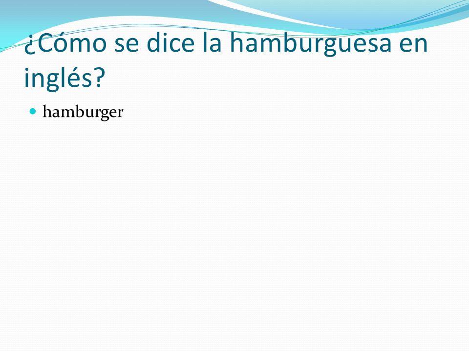 ¿Cómo se dice la hamburguesa en inglés? hamburger
