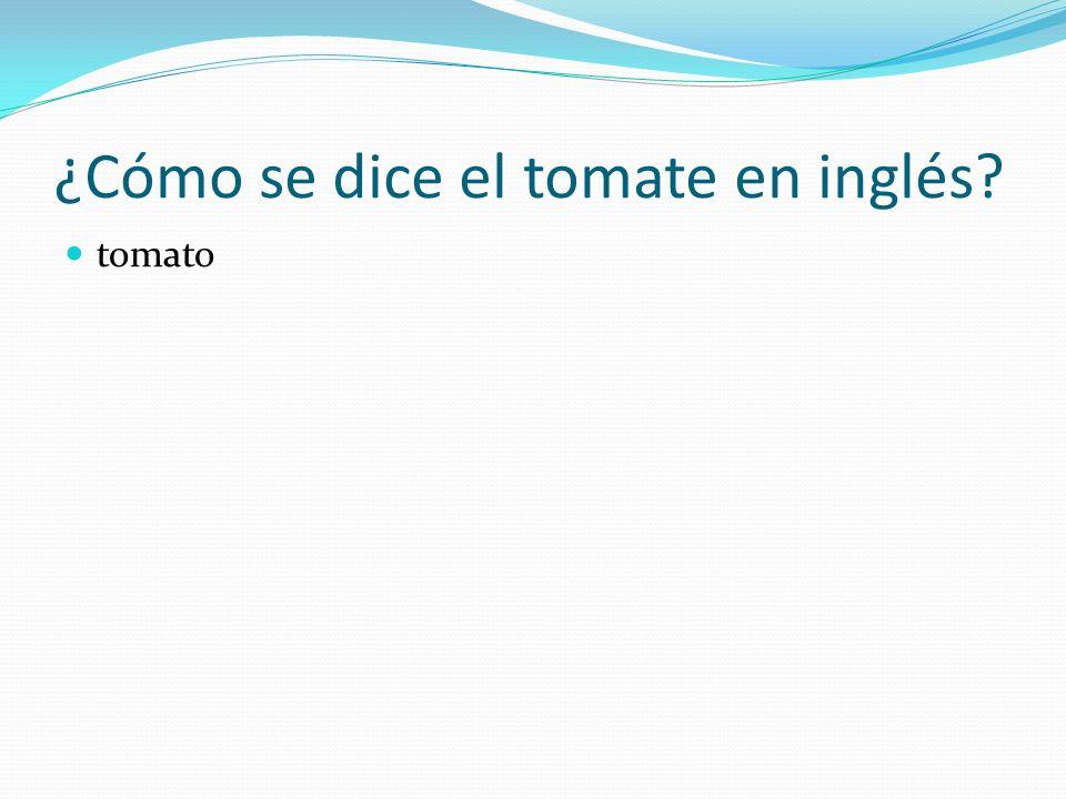 ¿Cómo se dice el tomate en inglés? tomato
