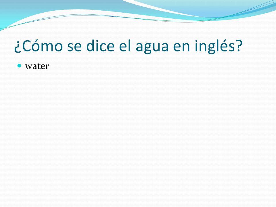 ¿Cómo se dice el agua en inglés? water