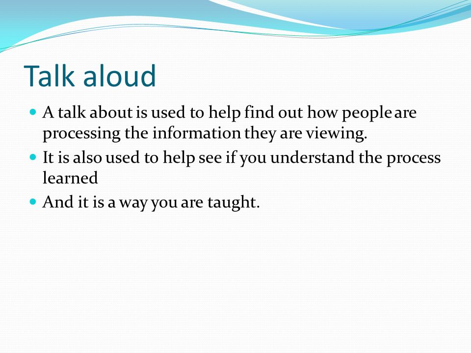 Talk aloud A talk about is used to help find out how people are processing the information they are viewing. It is also used to help see if you unders