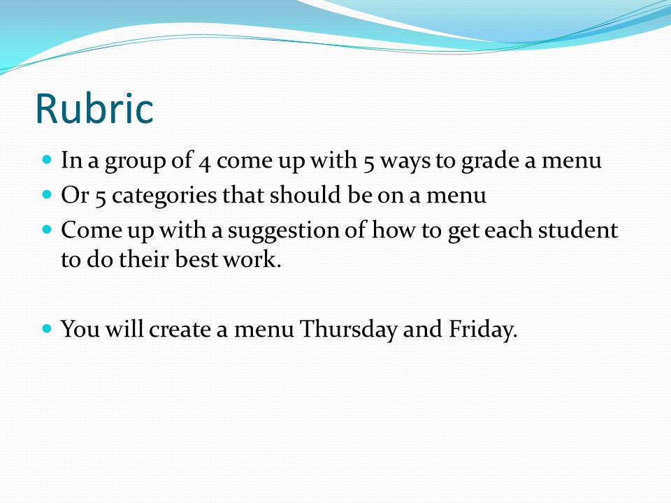 Rubric In a group of 4 come up with 5 ways to grade a menu Or 5 categories that should be on a menu Come up with a suggestion of how to get each stude