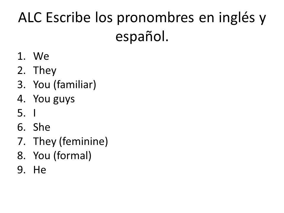 ALC Escribe los pronombres en inglés y español. 1.We 2.They 3.You (familiar) 4.You guys 5.I 6.She 7.They (feminine) 8.You (formal) 9.He