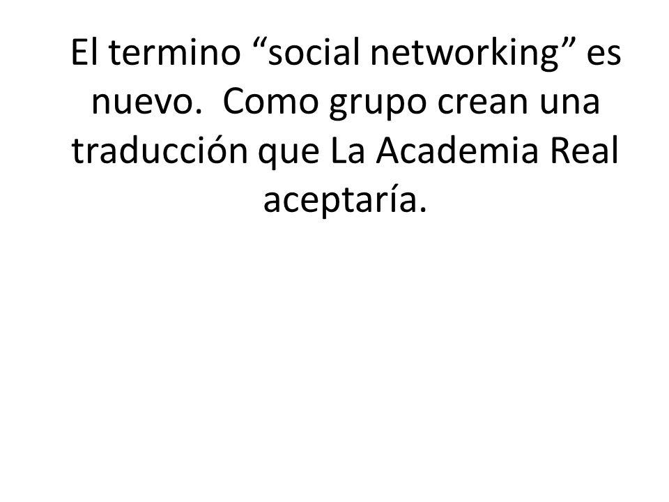 El termino social networking es nuevo. Como grupo crean una traducción que La Academia Real aceptaría.