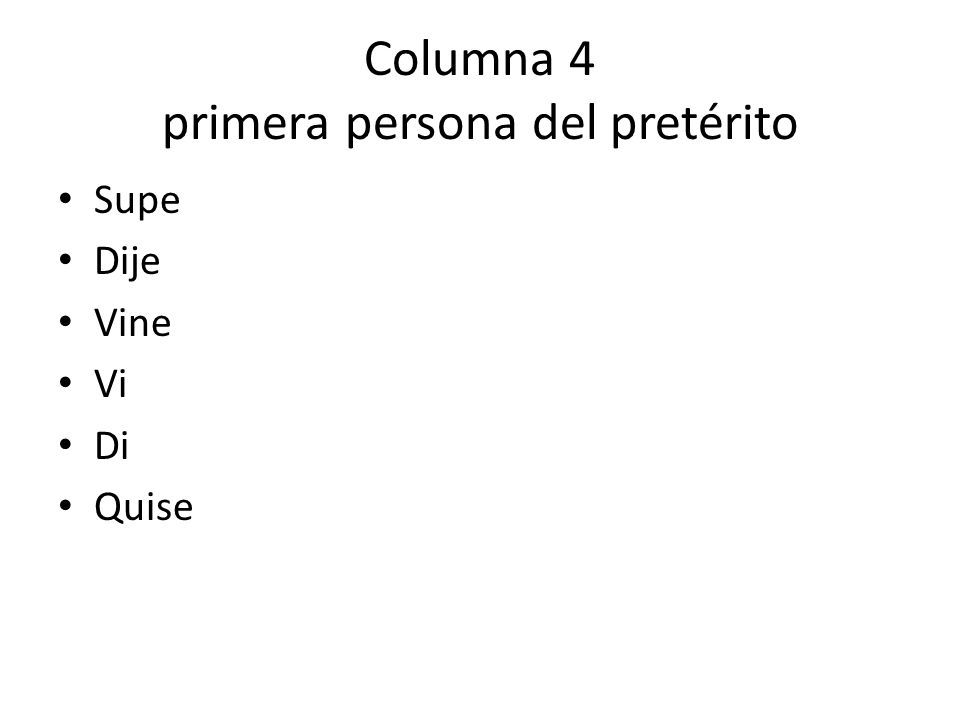 Columna 4 primera persona del pretérito Supe Dije Vine Vi Di Quise