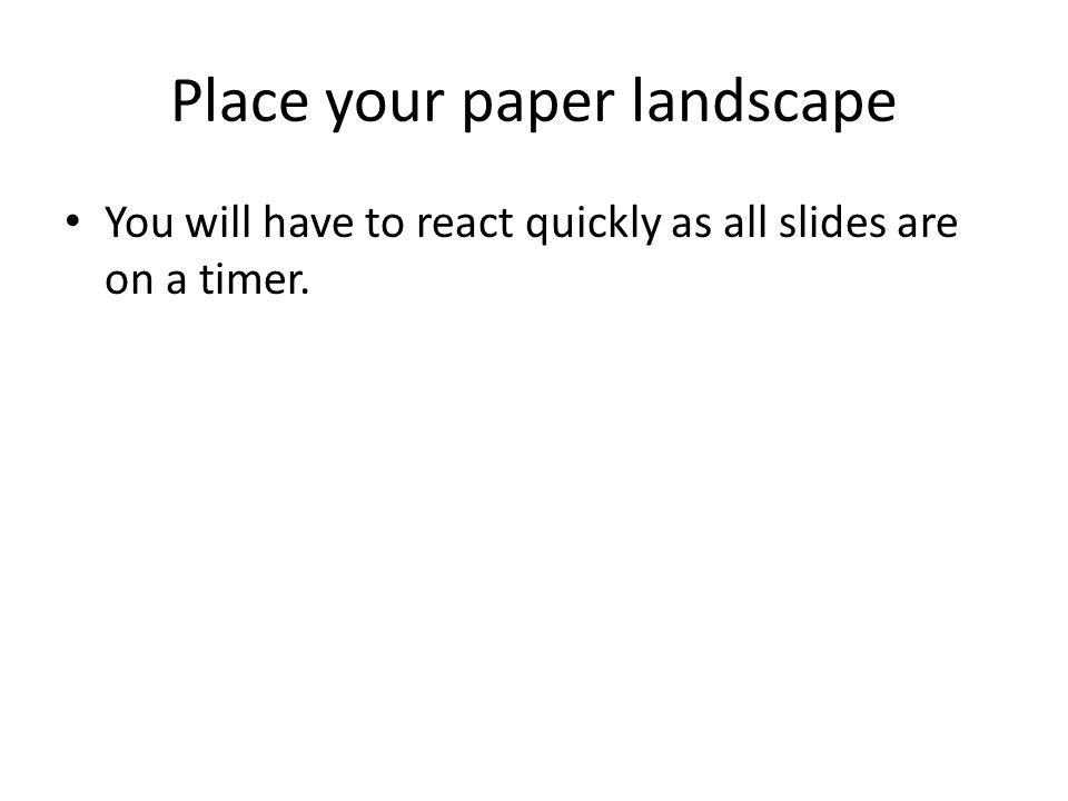 Place your paper landscape You will have to react quickly as all slides are on a timer.