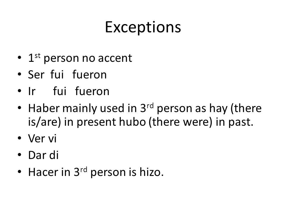 Exceptions 1 st person no accent Ser fui fueron Ir fui fueron Haber mainly used in 3 rd person as hay (there is/are) in present hubo (there were) in p