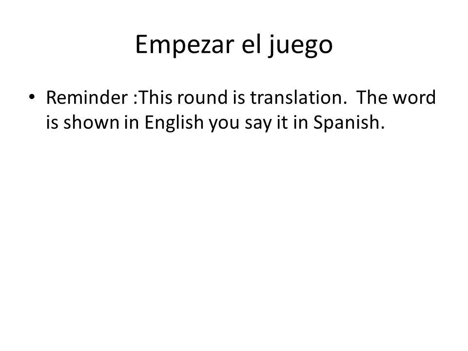 Empezar el juego Reminder :This round is translation. The word is shown in English you say it in Spanish.