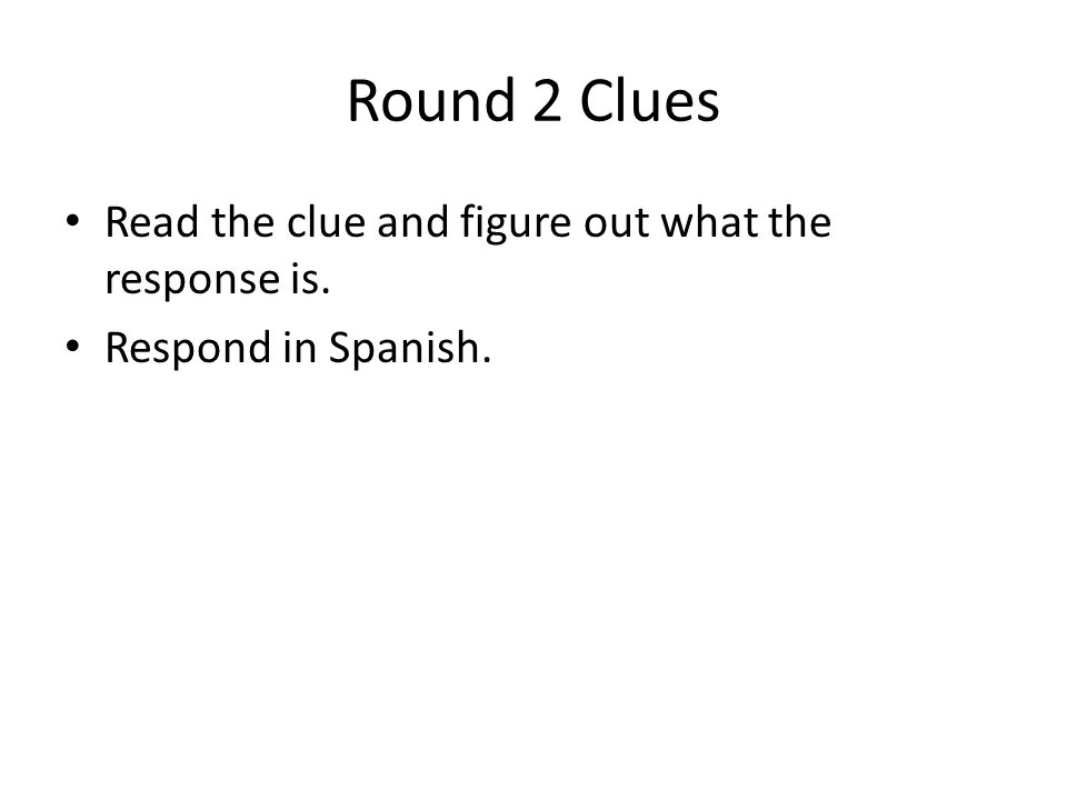 Round 2 Clues Read the clue and figure out what the response is. Respond in Spanish.