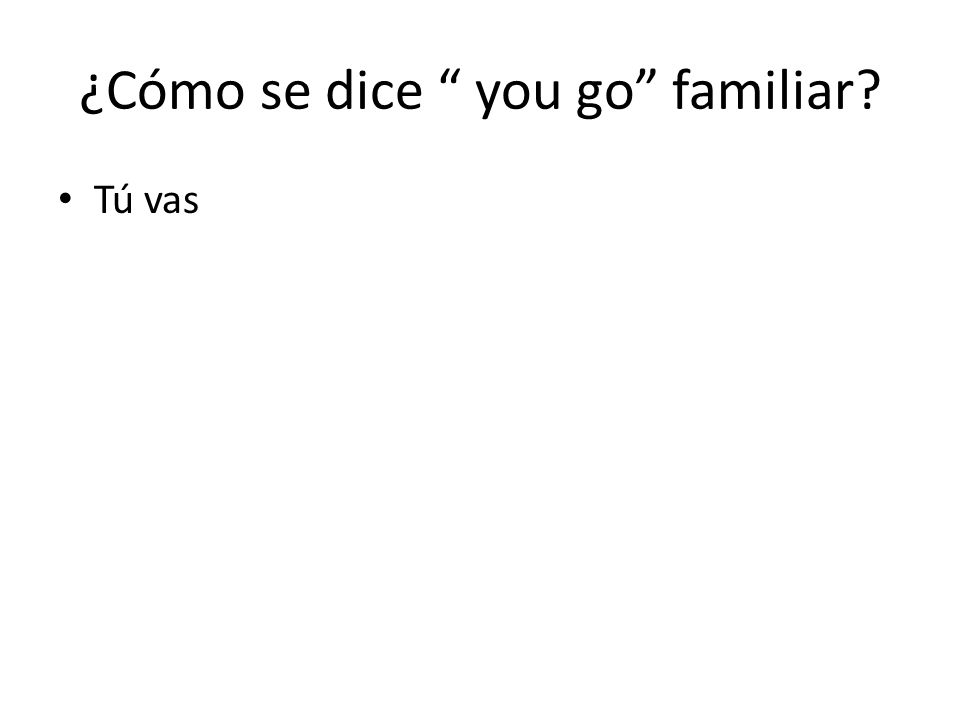 ¿Cómo se dice you go familiar Tú vas
