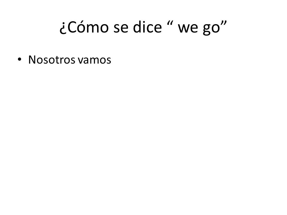 ¿Cómo se dice we go Nosotros vamos