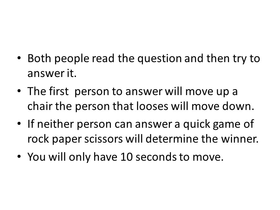 Both people read the question and then try to answer it. The first person to answer will move up a chair the person that looses will move down. If nei