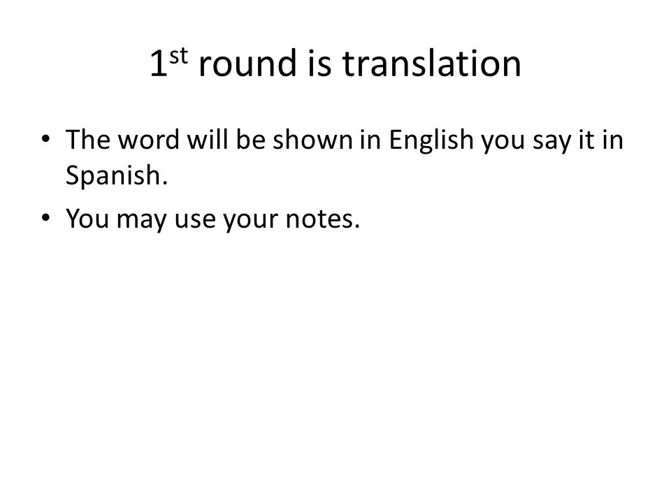 1 st round is translation The word will be shown in English you say it in Spanish. You may use your notes.