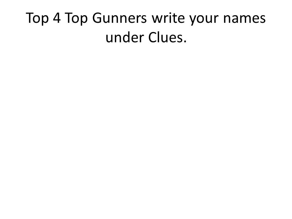 Top 4 Top Gunners write your names under Clues.