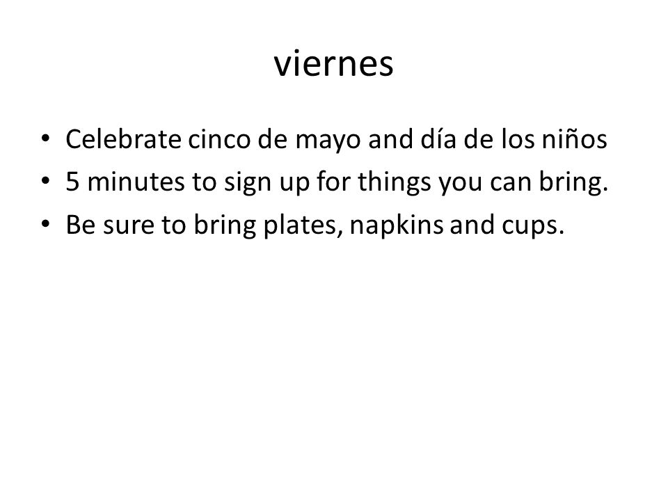 viernes Celebrate cinco de mayo and día de los niños 5 minutes to sign up for things you can bring. Be sure to bring plates, napkins and cups.
