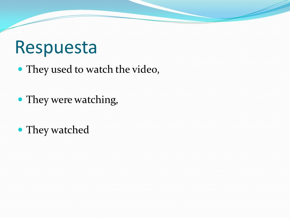Respuesta They used to watch the video, They were watching, They watched