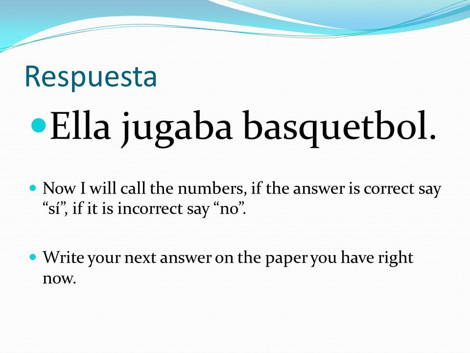 Respuesta Ella jugaba basquetbol. Now I will call the numbers, if the answer is correct saysí, if it is incorrect say no. Write your next answer on th