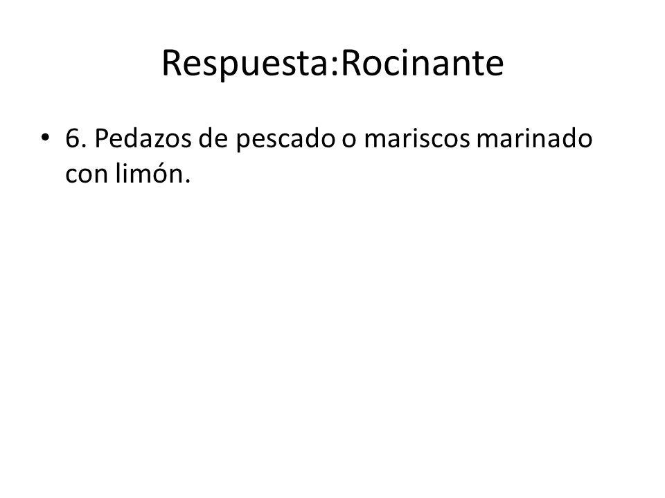 Respuesta:Rocinante 6. Pedazos de pescado o mariscos marinado con limón.