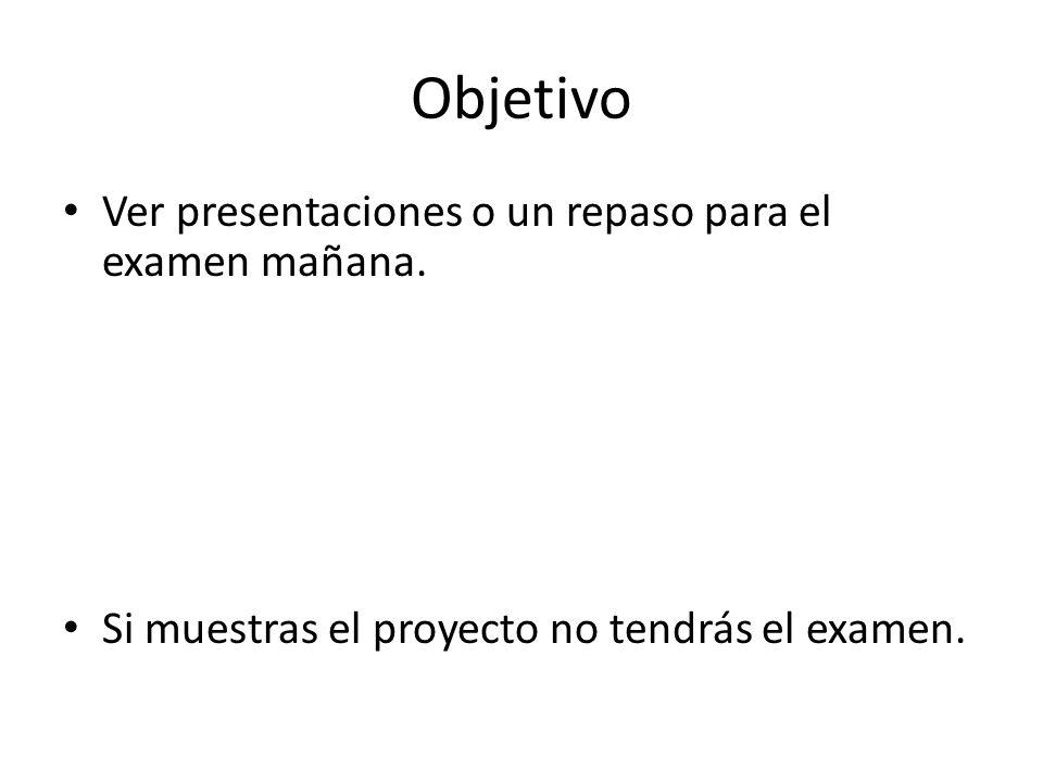 Objetivo Ver presentaciones o un repaso para el examen mañana.