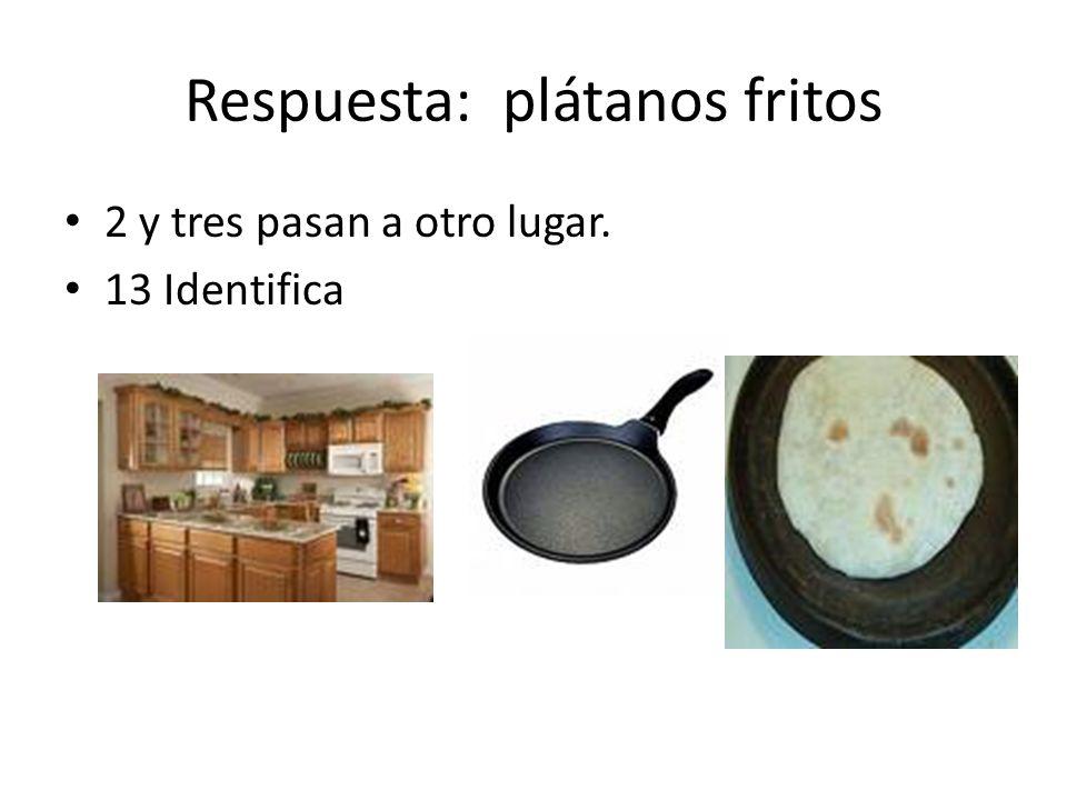 Respuesta: plátanos fritos 2 y tres pasan a otro lugar. 13 Identifica
