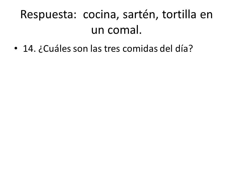 Respuesta: cocina, sartén, tortilla en un comal. 14. ¿Cuáles son las tres comidas del día?