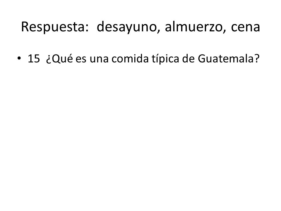 Respuesta: desayuno, almuerzo, cena 15 ¿Qué es una comida típica de Guatemala?