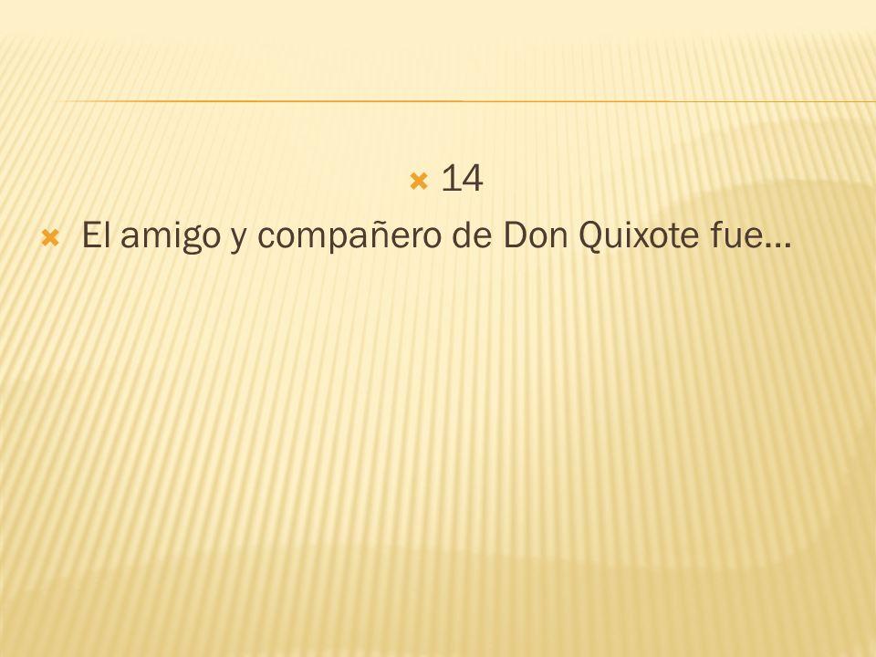 14 El amigo y compañero de Don Quixote fue…
