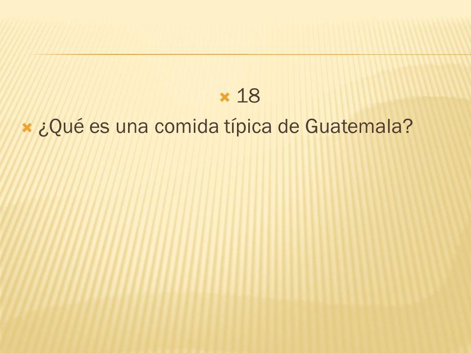 18 ¿Qué es una comida típica de Guatemala?