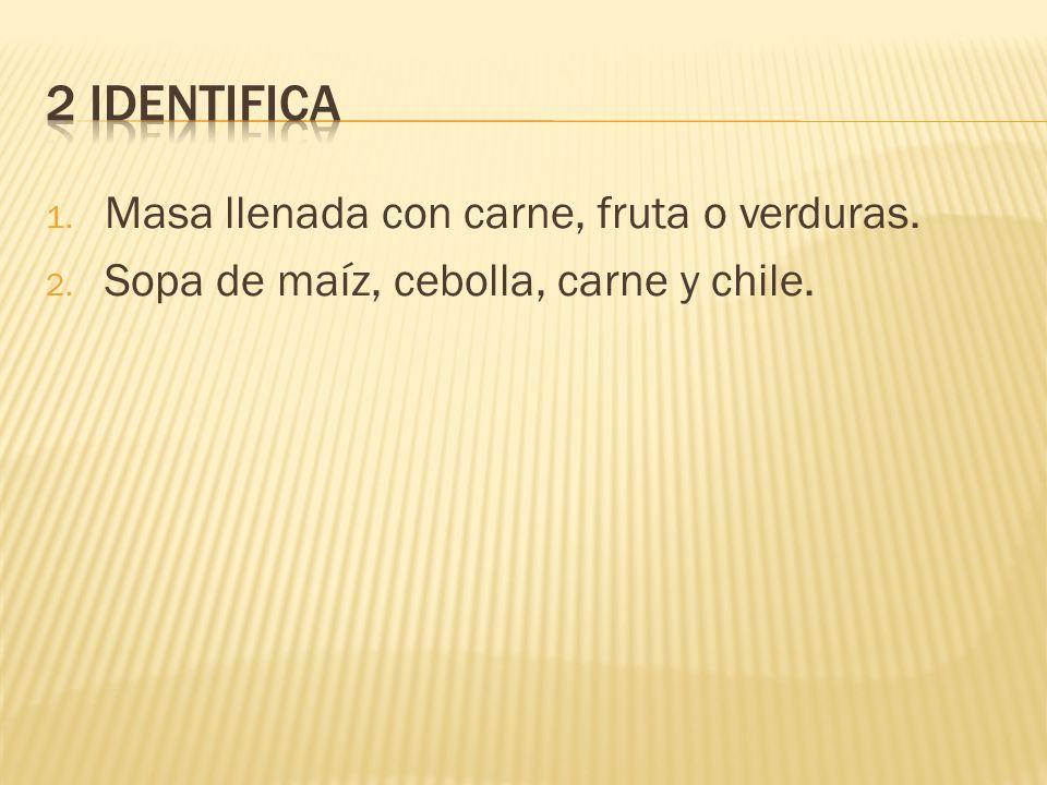 1. Masa llenada con carne, fruta o verduras. 2. Sopa de maíz, cebolla, carne y chile.