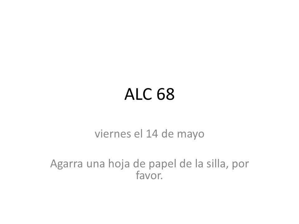 ALC 68 viernes el 14 de mayo Agarra una hoja de papel de la silla, por favor.
