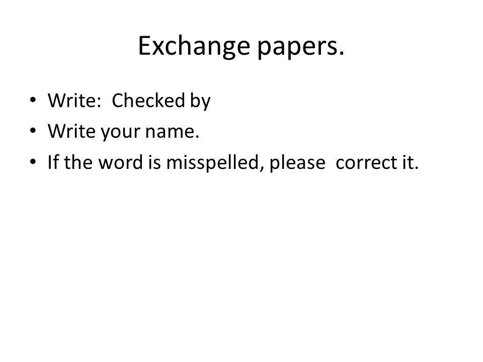 Exchange papers. Write: Checked by Write your name. If the word is misspelled, please correct it.
