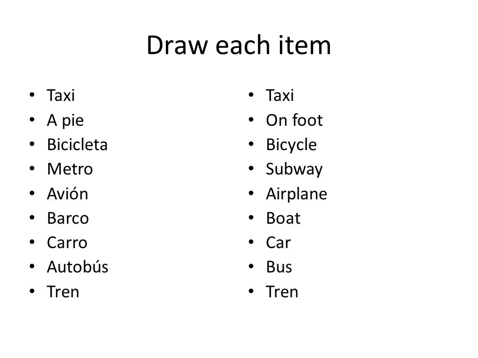 Draw each item Taxi A pie Bicicleta Metro Avión Barco Carro Autobús Tren Taxi On foot Bicycle Subway Airplane Boat Car Bus Tren