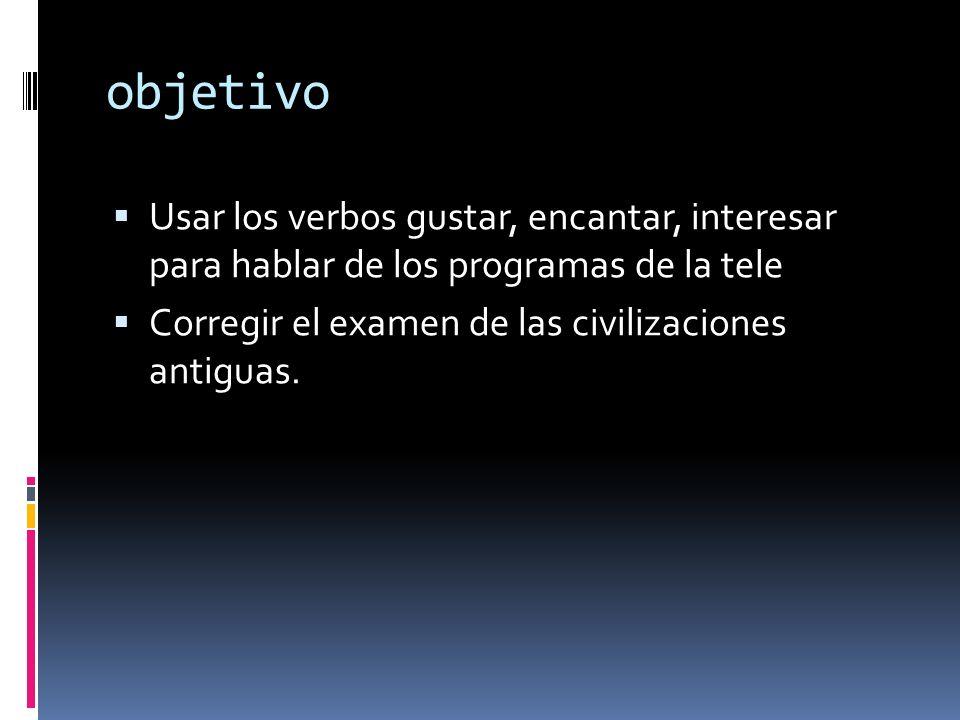 objetivo Usar los verbos gustar, encantar, interesar para hablar de los programas de la tele Corregir el examen de las civilizaciones antiguas.