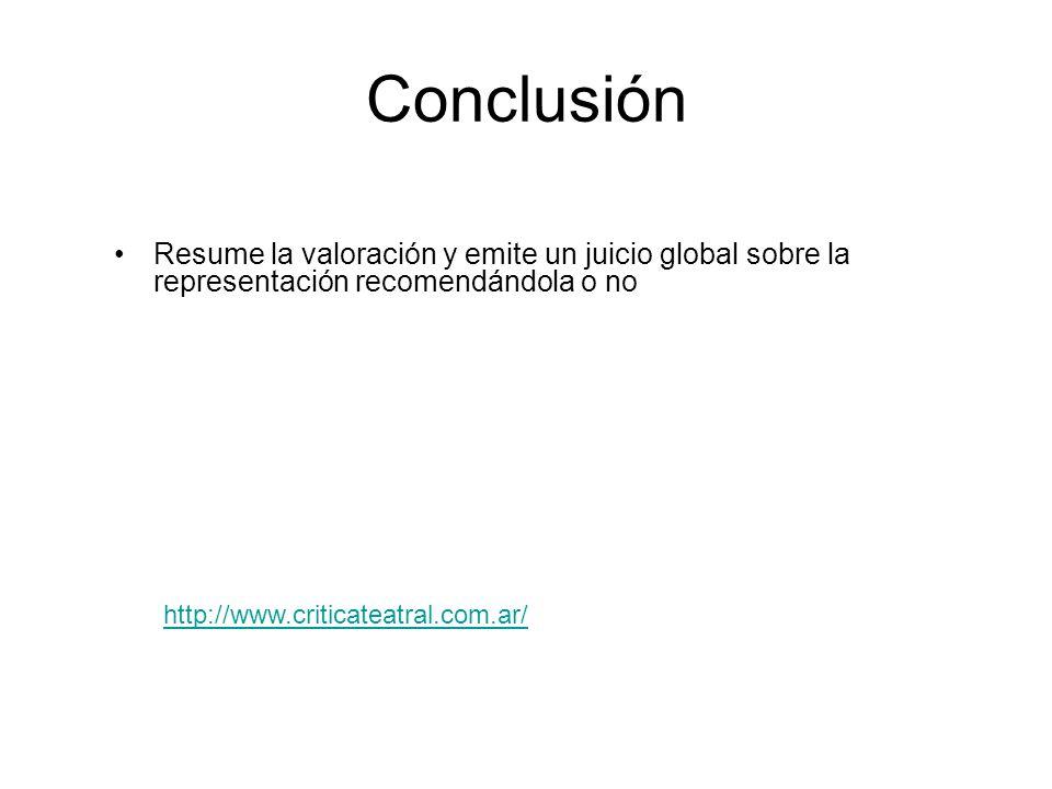 Conclusión Resume la valoración y emite un juicio global sobre la representación recomendándola o no http://www.criticateatral.com.ar/
