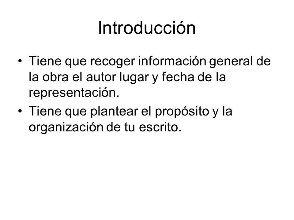 Introducción Tiene que recoger información general de la obra el autor lugar y fecha de la representación. Tiene que plantear el propósito y la organi