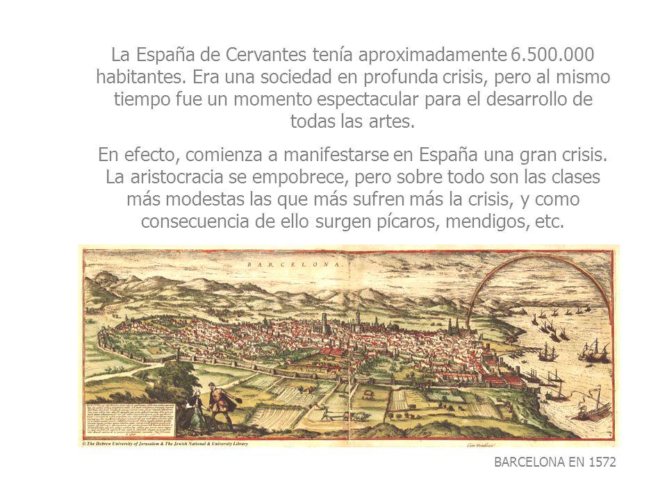 BARCELONA EN 1572 La España de Cervantes tenía aproximadamente 6.500.000 habitantes. Era una sociedad en profunda crisis, pero al mismo tiempo fue un
