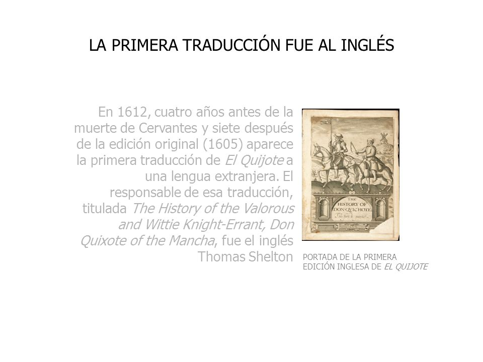 En 1612, cuatro años antes de la muerte de Cervantes y siete después de la edición original (1605) aparece la primera traducción de El Quijote a una l