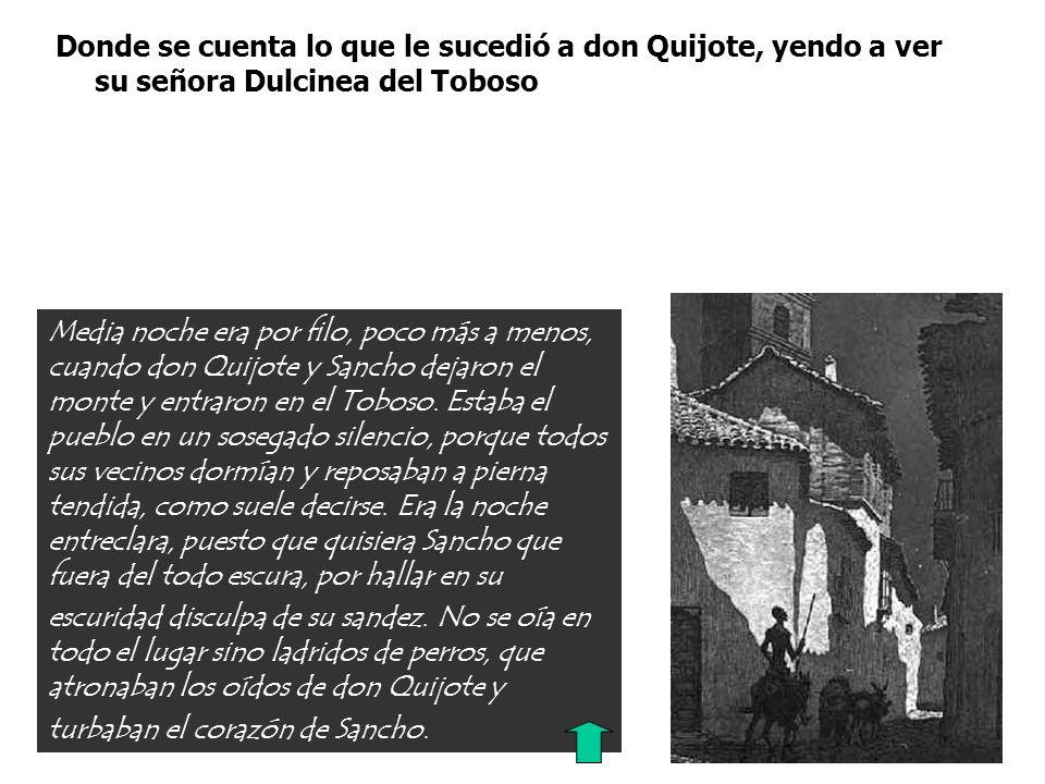 Donde se cuenta lo que le sucedió a don Quijote, yendo a ver su señora Dulcinea del Toboso Media noche era por filo, poco más a menos, cuando don Quij