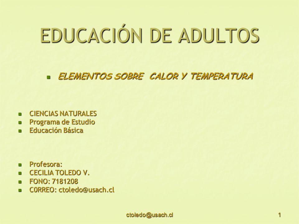 ctoledo@usach.cl1 EDUCACIÓN DE ADULTOS ELEMENTOS SOBRE CALOR Y TEMPERATURA ELEMENTOS SOBRE CALOR Y TEMPERATURA CIENCIAS NATURALES CIENCIAS NATURALES P