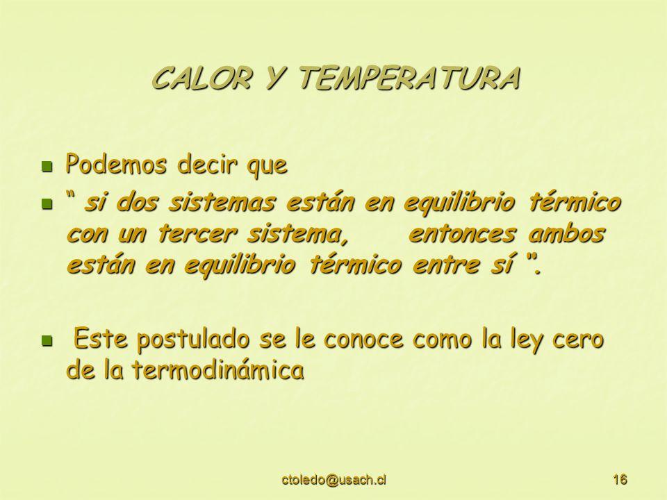 ctoledo@usach.cl16 CALOR Y TEMPERATURA Podemos decir que Podemos decir que si dos sistemas están en equilibrio térmico con un tercer sistema, entonces